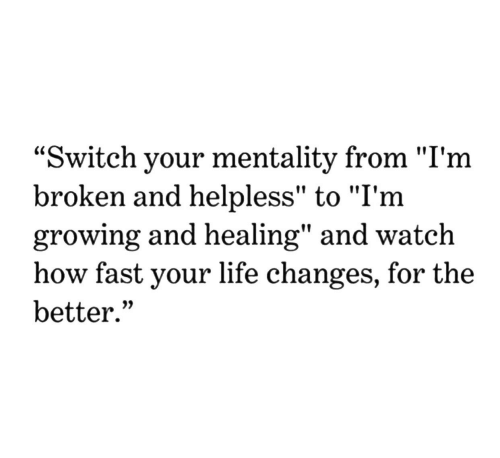 "Life, Watch, and Change: ""Switch your mentality from ""I'm  broken and helpless"" to ""I'm  growing and healing"" and watch  how fast your life change  better.""  s, for the"