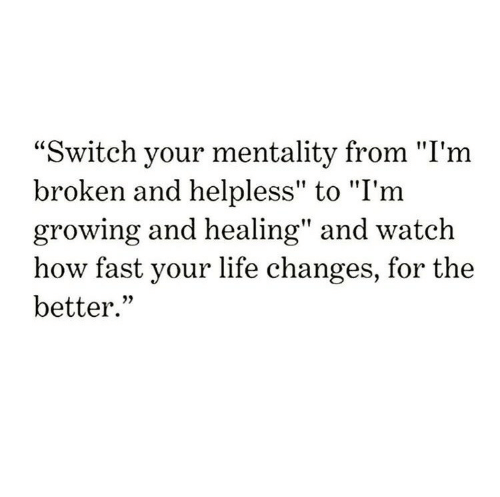 "Life, Watch, and How: ""Switch your mentality from ""I'm  broken and helpless"" to ""I'm  growing and healing"" and watch  how fast your life changes, for the  better."""