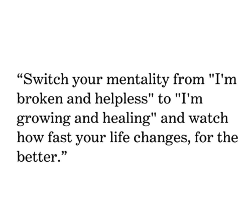"""Life, Watch, and Change: """"Switch your mentality from """"I'm  broken and helpless"""" to """"I'm  growing and healing"""" and watch  how fast your life change  better.""""  s, for the"""