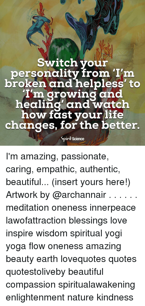 Beautiful, Love, and Memes: Switch your  personality from 'I'm  broken and helpless' to  'I'm growing and  healing and watch  how fast yourlife  changes, for the better.  Spirił Science I'm amazing, passionate, caring, empathic, authentic, beautiful... (insert yours here!) Artwork by @archannair . . . . . . meditation oneness innerpeace lawofattraction blessings love inspire wisdom spiritual yogi yoga flow oneness amazing beauty earth lovequotes quotes quotestoliveby beautiful compassion spiritualawakening enlightenment nature kindness