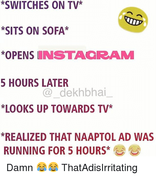 Dekh Bhai, International, and Running: *SWITCHES ON TV*  *SITS ON SOFA*  *OPENSINSTACRAM  5 HOURS LATER  LOOKS UP TOWARDS TV*  REALIZED THAT NAAPTOL AD WAS  @dekhbhai  RUNNING FOR 5 HOURS Damn 😂😂 ThatAdisIrritating