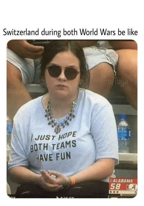 Be Like, Alabama, and Switzerland: Switzerland during both World Wars be like  uja  JUST HOPE  BOTH TEAMS  HAVE FUN  1 ALABAMA  58 A