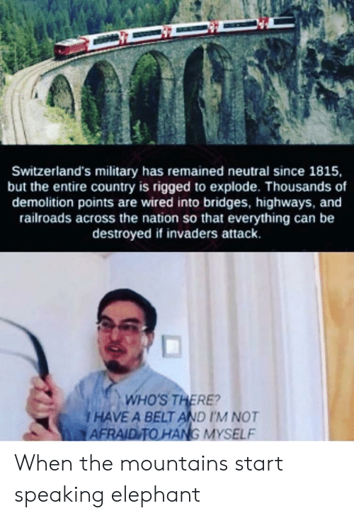 Elephant, Wired, and Military: Switzerland's military has remained neutral since 1815,  but the entire country is rigged to explode. Thousands of  demolition points are wired into bridges, highways, and  railroads across the nation so that everything can be  destroyed if invaders attack.  WHO'S THERE?  I HAVE A BELT AND I'M NOT  AFRAID TO HANG MYSELF When the mountains start speaking elephant