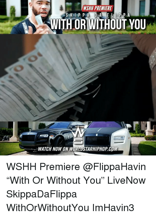 "Memes, Worldstarhiphop, and Wshh: SWR PREMIERE  WITHORWITHOUT YOU  WATCH NOW ON WORLDSTARHIPHOP.COM WSHH Premiere @FlippaHavin ""With Or Without You"" LiveNow SkippaDaFlippa WithOrWithoutYou ImHavin3"