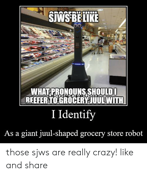 Crazy, Giant, and Robot: SWS BELIKE  WHAT PRONOUNS SHOULDO  REEFER TO GROCERYJUULWITH  I Identify  As a giant juul-shaped grocery store robot those sjws are really crazy! like and share