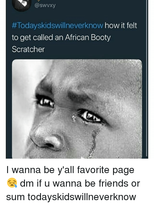 Booty, Friends, and Memes: @swvxy  #Todayskidswill neverknow how it felt  to get called an African Booty  Scratcher I wanna be y'all favorite page 😪 dm if u wanna be friends or sum todayskidswillneverknow