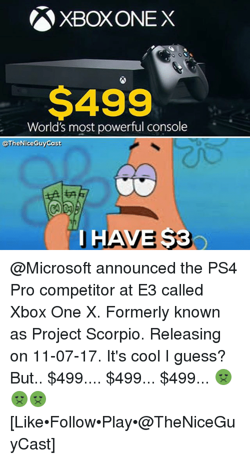Memes, Microsoft, and Ps4: SXBOXONEX  $499  World's most powerful console  @The Nice Guy Cast  I HAVE 53 @Microsoft announced the PS4 Pro competitor at E3 called Xbox One X. Formerly known as Project Scorpio. Releasing on 11-07-17. It's cool I guess? But.. $499.... $499... $499... 🤢🤢🤢 [Like•Follow•Play•@TheNiceGuyCast]
