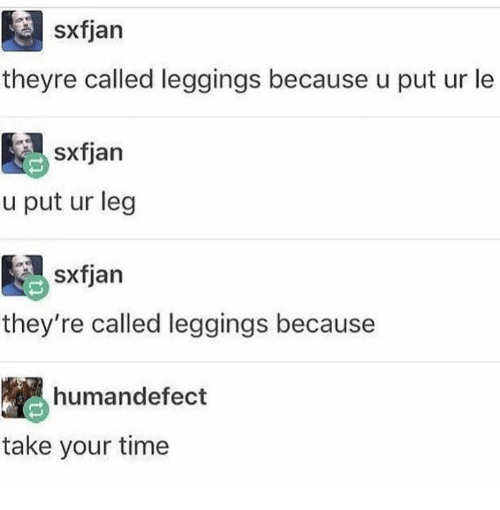 Leggings, Time, and Take Your Time: sxfjan  theyre called leggings because u put ur le  sxfjan  u put ur leg  they're called leggings because  humandefect  take your time