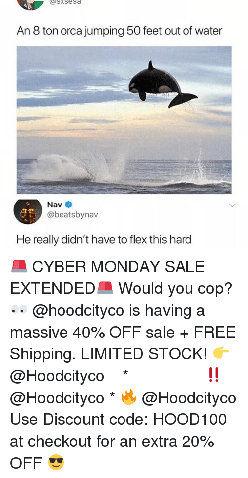 Flexing, Memes, and Cyber Monday: sxsesa  An 8 ton orca jumping 50 feet out of water  Nav  @beatsbynav  He really didn't have to flex this hard 🚨 CYBER MONDAY SALE EXTENDED🚨 Would you cop? 👀 @hoodcityco is having a massive 40% OFF sale + FREE Shipping. LIMITED STOCK! 👉 @Hoodcityco ⠀⠀⠀⠀⠀⠀⠀⠀⠀⠀⠀⠀⠀ ⠀ ⠀⠀ * ‼️ @Hoodcityco * 🔥 @Hoodcityco Use Discount code: HOOD100 at checkout for an extra 20% OFF 😎