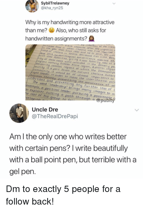 Community, Memes, and Images: SybilTrelawney  @kha_ryn25  Why is my handwriting more attractive  than me? Also, who still asks for  handwritten assignments?Q  n the  frend of chetero  and 2013, cpidemieleg.cof aurveillonce reported 55  1095 fotol't.rs. g.v.ng cose fatal'ty rate ef 2  ity of these coses  were recorded in the densel  egiens nomely Greater Accra region, A shants rcgie  y po  berdering coastal regions of which the Dome  munty isa port Oiven the current chole  community. it wouid be of ut most impor tance to  ight leades in order to  infections and preventing any furt  aample, a political Leader pursuing a passiongt  e rest of his group  uccess thereby preventing the occurre  The word Icadership' brings  moke the intervention exce  e of ac  her loss of L  many images to m  n explorer cutt  ing a path through a  @pubi  velo  Uncle Dre  @TheRealDrePapi  Am l the only one who writes better  with certain pens? l write beautifully  with a ball point pen, but terrible with a  gel pen Dm to exactly 5 people for a follow back!
