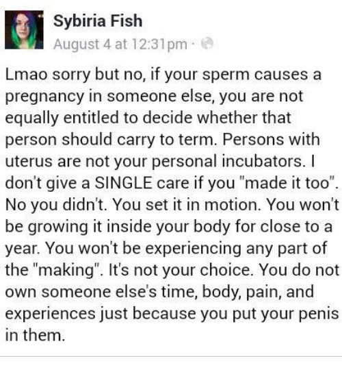 """Lmao, Memes, and Sorry: Sybiria Fish  August 4 at 12:31pm  Lmao sorry but no, if your sperm causes a  pregnancy in someone else, you are not  equally entitled to decide whether that  person should carry to term. Persons with  uterus are not your personal incubators. I  don't give a SINGLE care if you """"made it too""""  No you didn't. You set it in motion. You won't  be growing it inside your body for close to a  year. You won't be experiencing any part of  the """"making"""". It's not your choice. You do not  own someone else's time, body, pain, and  experiences just because you put your penis  in them."""