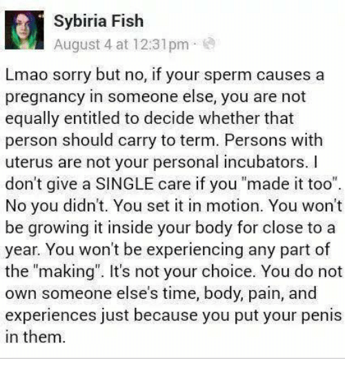 """Lmao, Memes, and Sorry: Sybiria Fish  August 4 at 12:31pm  Lmao sorry but no, if your sperm causes a  pregnancy in someone else, you are not  equally entitled to decide whether that  person should carry to term. Persons with  uterus are not your personal incubators. I  don't give a SINGLE care if you """"made it too""""  No you didn't. You set it in motion. You won't  be growing it inside your body for close to a  year. You won't be experiencing any part of  the """"making. It's not your choice. You do not  own someone else's time, body, pain, and  experiences just because you put your penis  in them"""