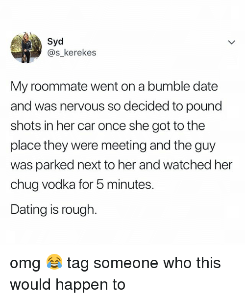 Dating, Omg, and Roommate: Syd  @s_kerekes  My roommate went on a bumble date  and was nervous so decided to pound  shots in her car once she got to the  place they were meeting and the guy  was parked next to her and watched her  chug vodka for 5 minutes  Dating is rough. omg 😂 tag someone who this would happen to