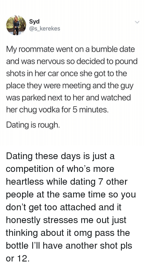 Dating, Omg, and Roommate: Syd  @s_kerekes  My roommate went on a bumble date  and was nervous so decided to pound  shots in her car once she got to the  place they were meeting and the guy  was parked next to her and watched  her chug vodka for 5 minutes.  Dating is rough. Dating these days is just a competition of who's more heartless while dating 7 other people at the same time so you don't get too attached and it honestly stresses me out just thinking about it omg pass the bottle I'll have another shot pls or 12.