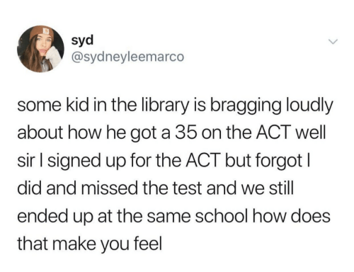 School, Library, and Test: Syd  @sydneyleemarco  some kid in the library is bragging loudly  about how he got a 35 on the ACT well  sir l signed up for the ACT but forgot l  did and missed the test and we still  ended up at the same school how does  that make you feel