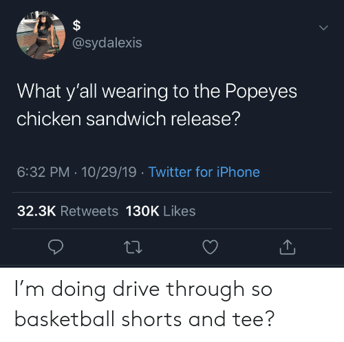 Basketball, Iphone, and Popeyes: @sydalexis  www  What y'all wearing to the Popeyes  chicken sandwich release?  6:32 PM 10/29/19 Twitter for iPhone  32.3K Retweets 130K Likes  A I'm doing drive through so basketball shorts and tee?