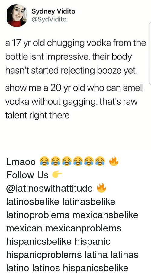 Latinos, Memes, and Smell: Sydney Vidito  @SydVidito  a 17 yr old chugging vodka from the  bottle isnt impressive. their body  hasn't started rejecting booze yet.  show me a 20 yr old who can smell  vodka without gagging. that's raw  talent right there Lmaoo 😂😂😂😂😂😂 🔥 Follow Us 👉 @latinoswithattitude 🔥 latinosbelike latinasbelike latinoproblems mexicansbelike mexican mexicanproblems hispanicsbelike hispanic hispanicproblems latina latinas latino latinos hispanicsbelike