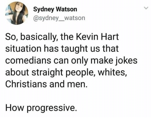 Kevin Hart, Progressive, and Jokes: Sydney Watson  @sydney_watson  So, basically, the Kevin Hart  situation has taught us that  comedians can only make jokes  about straight people, whites,  Christians and men  How progressive.