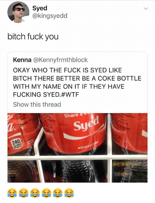 Bitch, Fuck You, and Fucking: Syed  @kingsyedd  bitch fuck you  Kenna @Kennyfrmthblock  OKAY WHO THE FUCK IS SYED LIKE  BITCH THERE BETTER BE A COKE BOTTLE  WITH MY NAME ON IT IF THEY HAVE  FUCKING SYED#WTF  Show this thread  Share a  Sy  240  # Share? 😂😂😂😂😂😂