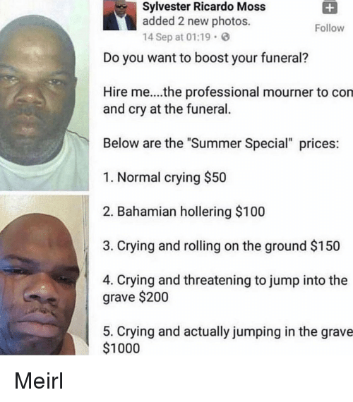 "Anaconda, Bailey Jay, and Crying: Sylvester Ricardo Moss  added 2 new photos.  14 Sep at 01:19  Follow  Do you want to boost your funeral?  Hire me....the professional mourner to con  and cry at the funeral.  Below are the ""Summer Special"" prices  1. Normal crying $50  2. Bahamian hollering $100  3. Crying and rolling on the ground $150  4. Crying and threatening to jump into the  grave $200  5. Crying and actually jumping in the grave  $1000 Meirl"