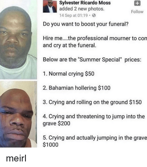 """Anaconda, Bailey Jay, and Crying: Sylvester Ricardo Moss  added 2 new photos.  14 Sep at 01:19  Follow  Do you want to boost your funeral?  Hire me....the professional mourner to con  and cry at the funeral.  Below are the """"Summer Special"""" prices  1. Normal crying $50  2. Bahamian hollering $100  3. Crying and rolling on the ground $150  4. Crying and threatening to jump into the  grave $200  5. Crying and actually jumping in the grave  $1000 meirl"""