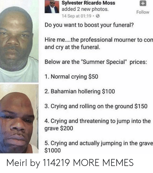 "Anaconda, Bailey Jay, and Crying: Sylvester Ricardo Moss  added 2 new photos.  14 Sep at 01:19  Follow  Do you want to boost your funeral?  Hire me....the professional mourner to con  and cry at the funeral.  Below are the ""Summer Special"" prices  1. Normal crying $50  2. Bahamian hollering $100  3. Crying and rolling on the ground $150  4. Crying and threatening to jump into the  grave $200  5. Crying and actually jumping in the grave  $1000 Meirl by 114219 MORE MEMES"
