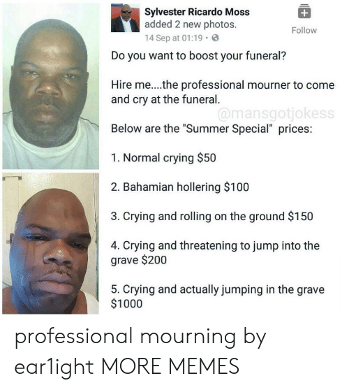"Anaconda, Bailey Jay, and Crying: Sylvester Ricardo Moss  added 2 new photos.  14 Sep at 01:19.  Follow  Do you want to boost your funeral?  Hire me...the professional mourner to come  and cry at the funeral  Below are the ""Summer Special"" prices:  1. Normal crying $50  2. Bahamian hollering $100  3. Crying and rolling on the ground $150  4. Crying and threatening to jump into the  @mansgotjokess  grave $200  5. Crying and actually jumping in the grave  $1000 professional mourning by ear1ight MORE MEMES"