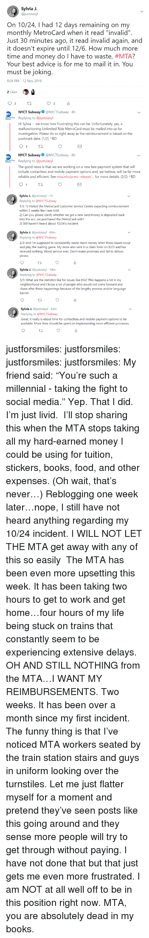 "Advice, Books, and Fail: Sylvia J.  @justviasyl  On 10/24, I had 12 days remaining on my  monthly MetroCard when it read ""invalid""  Just 30 minutes ago, it read invalid again, and  it doesn't expire until 12/6. How much more  time and money do I have to waste, #MTA?  Your best advice is for me to mail it in. You  must be jokin  8:04 PM-12 Nov 2018  2 Likes  2  li  2  NYCT Subway@NYCTSubway-8h  wReplying to @justviasyl  Hi Sylvia - -we know how frustrating this can be. Unfortunately, yes, a  malfunctioning Unlimited Ride MetroCard must be mailed into us for  investigation. Please do so right away as the reimbursement is based on the  postmark date. (12) ABD  NYCT Subway@NYCTSubway 8h  Replying to @justviasyl  The good news is that we are working on a new fare payment system that will  include contactless and mobile payment options and, we believe, will be far more  reliable and efficient. See mtainfo/press-release/ for more details. (2/2) л BD  a J. @justviasyl 1h  Replying to @NYCTSubway  1/3: 1) Visited the MetroCard Customer Service Centre-expecting reimbursement  within 2 weeks like I was told.  2) Can you please clarify whether we get a new card/money is deposited baclk  into the acc. we purchased the MetroCard with?  3) Still haven't heard about 10/24's incident  Sylvia J. @justviasyl 60m  Replying to @NYCTSubway  2/3: and I'm supposed to consistently waste more money when these issues occur  and play the waiting game. My mom also sent in a claim form on 9/23 and has  received nothing. Worst service ever. Don't make promises and fail to deliver,  please  Syia J. @justviasyl 59m  Replying to @NYCTSubway  3/3: What are the statistics like for issues like this? This happens a lot in my  neighborhood and I know a lot of people who would not come forward and  chase after these happenings because of the lengthy process and/or language  arrier  Sylia J. @justviasyl 43m  Replying to @NYCTSubway  Great, it really is about time for contactless and mobile payment options to be  available. More time should be spent on implementing more efficient processes. justforsmiles:  justforsmiles:  justforsmiles:  justforsmiles: My friend said: ""You're such a millennial - taking the fight to social media."" Yep. That I did. I'm just livid.  I'll stop sharing this when the MTA stops taking all my hard-earned money I could be using for tuition, stickers, books, food, and other expenses. (Oh wait, that's never…)  Reblogging one week later…nope, I still have not heard anything regarding my 10/24 incident. I WILL NOT LET THE MTA get away with any of this so easily   The MTA has been even more upsetting this week. It has been taking two hours to get to work and get home…four hours of my life being stuck on trains that constantly seem to be experiencing extensive delays. OH AND STILL NOTHING from the MTA…I WANT MY REIMBURSEMENTS. Two weeks. It has been over a month since my first incident. The funny thing is that I've noticed MTA workers seated by the train station stairs and guys in uniform looking over the turnstiles. Let me just flatter myself for a moment and pretend they've seen posts like this going around and they sense more people will try to get through without paying. I have not done that but that just gets me even more frustrated. I am NOT at all well off to be in this position right now. MTA, you are absolutely dead in my books."