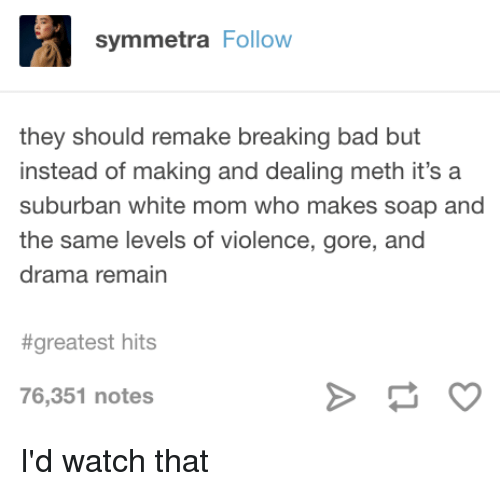 Bad, Breaking Bad, and Tumblr: symmetra Follow  they should remake breaking bad but  instead of making and dealing meth it's a  suburban white mom who makes soap and  the same levels of violence, gore, and  drama remain  #greatest hits  76,351 notes