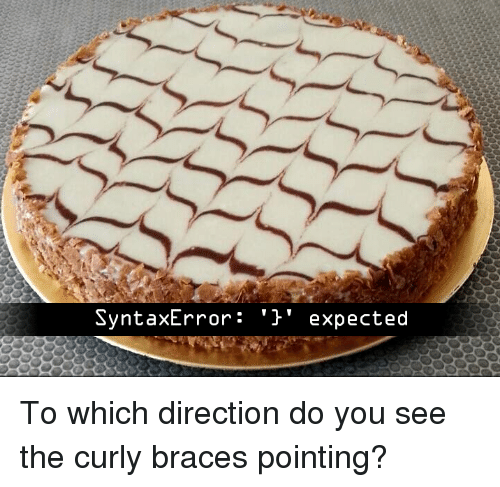 Braces, You, and Do You: SyntaxError: '' expected To which direction do you see the curly braces pointing?