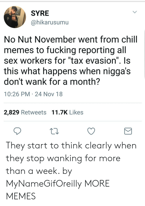 """Chill, Dank, and Fucking: SYRE  @hikarusumu  No Nut November went from chill  memes to fucking reporting all  sex workers for """"tax evasion"""" Is  this what happens when nigga's  don't wank for a month?  10:26 PM 24 Nov 18  2,829 Retweets 11.7K Likes They start to think clearly when they stop wanking for more than a week. by MyNameGifOreilly MORE MEMES"""