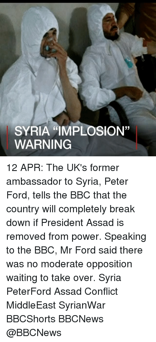 "Memes, Break, and Ford: SYRIA ""IMPLOSION""  WARNING 12 APR: The UK's former ambassador to Syria, Peter Ford, tells the BBC that the country will completely break down if President Assad is removed from power. Speaking to the BBC, Mr Ford said there was no moderate opposition waiting to take over. Syria PeterFord Assad Conflict MiddleEast SyrianWar BBCShorts BBCNews @BBCNews"