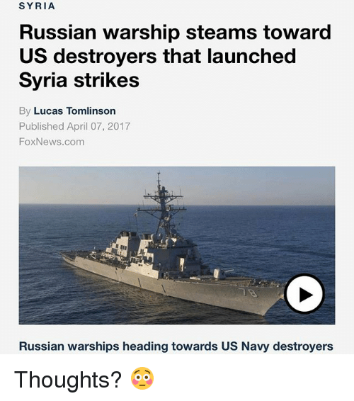 Memes, News, and Fox News: SYRIA  Russian warship steams toward  US destroyers that launched  Syria strikes  By Lucas Tomlinson  Published April 07, 2017  Fox News.com  Russian warships heading towards US Navy destroyers Thoughts? 😳