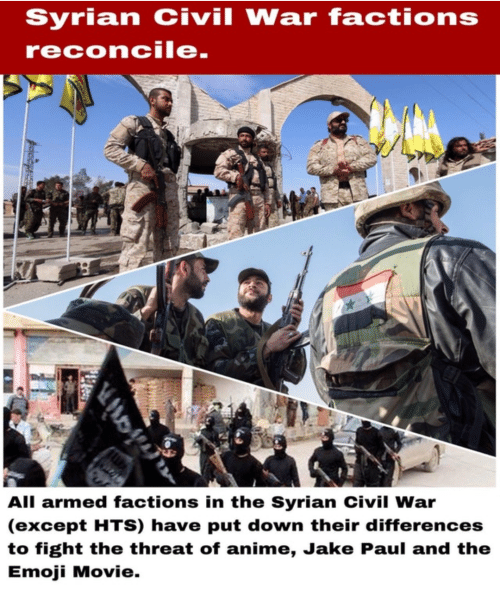Anime, Emoji, and Civil War: Syrian civil War factions  reconcile.  All armed factions in the Syrian Civil War  (except HTS) have put down their differences  to fight the threat of anime, Jake Paul and the  Emoji Movie.