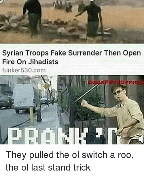 Fake, Fire, and Memes: Syrian Troops Fake Surrender Then open  Fire On Jihadists  funker 530.com They pulled the ol switch a roo, the ol last stand trick