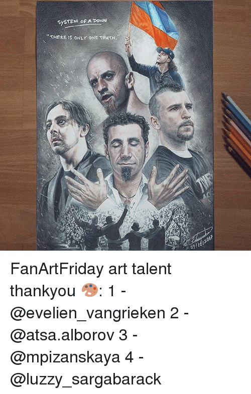 Memes, Only One, and 🤖: SySTEM OF A OWN  THERE  ONLY ONE TRMTH  07 FanArtFriday art talent thankyou 🎨: 1 - @evelien_vangrieken 2 - @atsa.alborov 3 - @mpizanskaya 4 - @luzzy_sargabarack