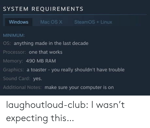 Club, Tumblr, and Windows: SYSTEM REQUIREMENTS  Windows  Mac OS X  SteamOS+Linux  MINIMUM:  OS: anything made in the last decade  Processor: one that works  Memory: 490 MB RAM  Graphics: a toaster -you really shouldn't have trouble  Sound Card: yes.  Additional Notes: make sure your computer is on laughoutloud-club:  I wasn't expecting this…
