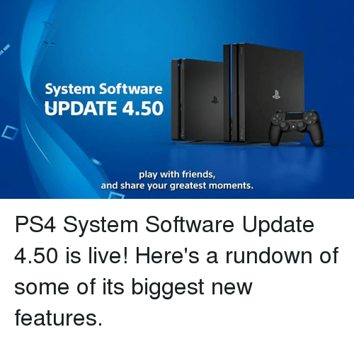 Dank, 🤖, and Play: System Software  UPDATE 4.50  play with friends,  and share your greatest moments. PS4 System Software Update 4.50 is live! Here's a rundown of some of its biggest new features.