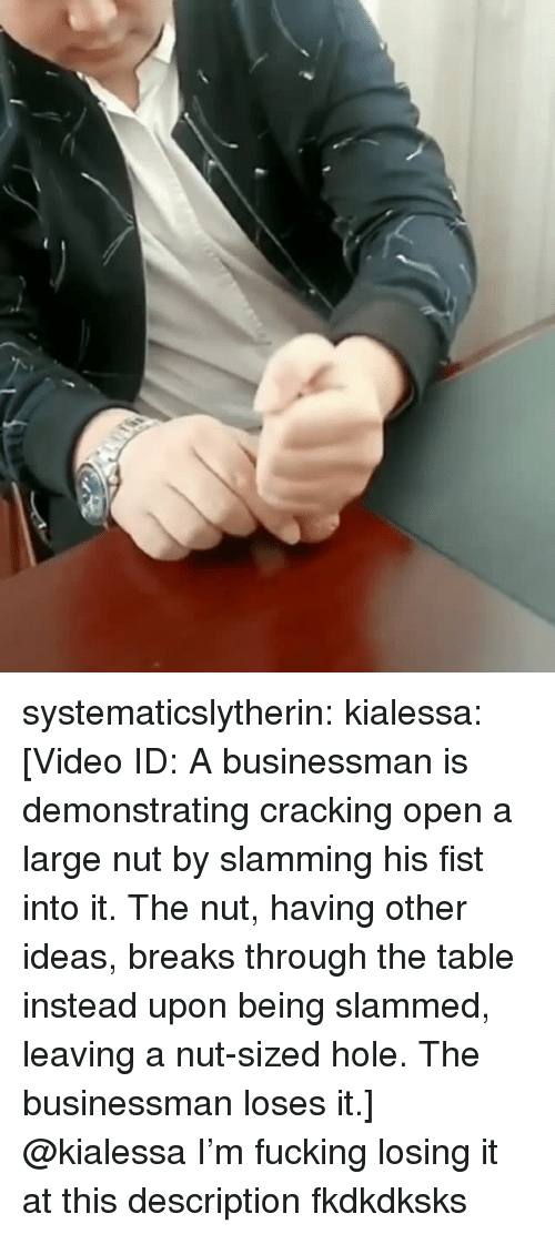 Fucking, Target, and Tumblr: systematicslytherin:  kialessa: [Video ID: A businessman is demonstrating cracking open a large nut by slamming his fist into it. The nut, having other ideas, breaks through the table instead upon being slammed, leaving a nut-sized hole. The businessman loses it.]  @kialessa I'm fucking losing it at this description fkdkdksks