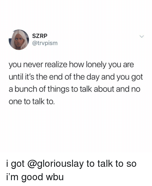 Good, Girl Memes, and Never: SZRP  @trvpism  you never realize how lonely you are  until it's the end of the day and you got  a bunch of things to talk about and no  one to talk to. i got @gloriouslay to talk to so i'm good wbu