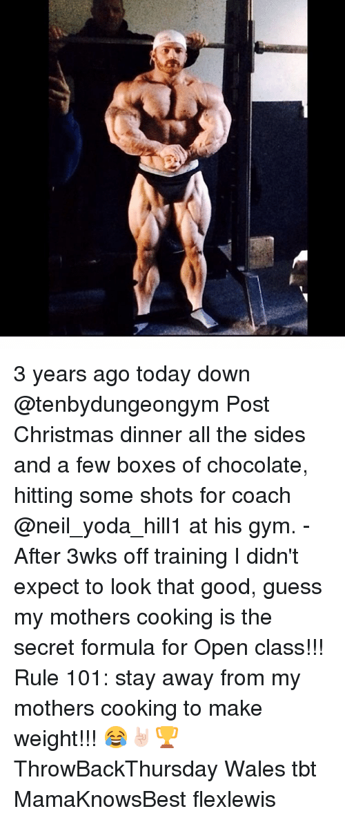 Gym, Memes, and Tbt: T 3 years ago today down @tenbydungeongym Post Christmas dinner all the sides and a few boxes of chocolate, hitting some shots for coach @neil_yoda_hill1 at his gym. - After 3wks off training I didn't expect to look that good, guess my mothers cooking is the secret formula for Open class!!! Rule 101: stay away from my mothers cooking to make weight!!! 😂🤘🏻🏆 ThrowBackThursday Wales tbt MamaKnowsBest flexlewis