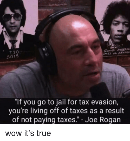"""Jail, True, and Wow: T 70  5015  """"If you go to jail for tax evasion,  you're living off of taxes as a result  of not paying taxes."""" - Joe Rogarn wow it's true"""