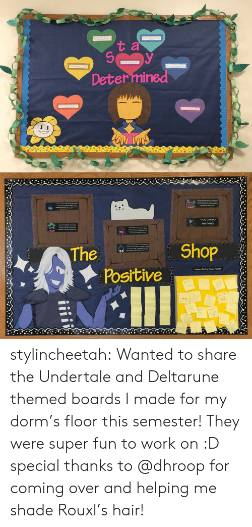 Shade, Target, and Tumblr: t a  Determined   YOU CAN DO  ANYTHING!  The  Shop  Positive  Leave a Post-It, Take a Post-lt!  LEGEN stylincheetah:  Wanted to share the Undertale and Deltarune themed boards I made for my dorm's floor this semester! They were super fun to work on :D special thanks to @dhroop for coming over and helping me shade Rouxl's hair!