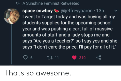 """School, Target, and Teacher: t A Sunshine Feminist Retweeted  cowboy @jeffreyyaaron  I went to Target today and was buying all my  students supplies for the upcoming school  year and was pushing a cart full of massive  amounts of stuff and a lady stops me and  says """"Are you a teacher?"""" so I say yes and she  says """"I don't care the price. I'll pay for all of it.""""  13h  111  310  6 Thats so awesome."""