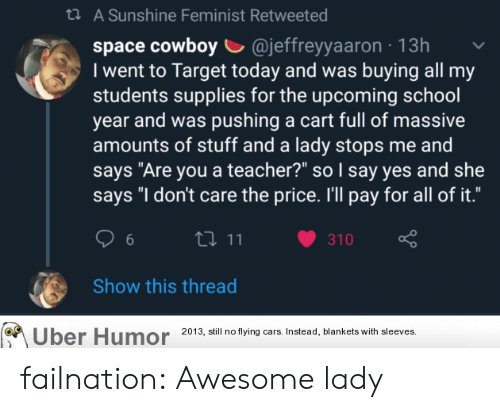 """Cars, School, and Target: t A Sunshine Feminist Retweeted  space cowboy @jeffreyyaaron 13h  I went to Target today and was buying all my  students supplies for the upcoming school  year and was pushing a cart full of massive  amounts of stuff and a lady stops me and  says """"Are you a teacher?"""" so I say yes and she  says """"I don't care the price. I'll pay for all of it.""""  t11  310  6  Show this thread  Uber Humor  2013, still no flying cars. Instead, blankets with sleeves. failnation:  Awesome lady"""