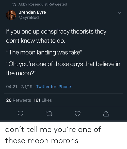 "Fake, Iphone, and Twitter: t Abby Rosenquist Retweeted  Brendan Eyre  @Eyre Bud  If you one up onspiracy theorists they  don't know what to do.  ""The moon landing was fake""  ""Oh, you're one of those guys that believe in  the moon?""  04:21 7/1/19 Twitter for iPhone  26 Retweets 161 Likes don't tell me you're one of those moon morons"