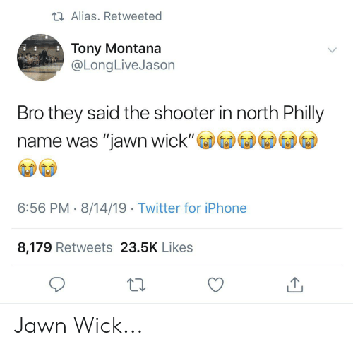 "Blackpeopletwitter, Funny, and Iphone: t Alias. Retweeted  Tony Montana  @LongLive Jason  Bro they said the shooter in north Philly  name was ""jawn wick""  6:56 PM 8/14/19 Twitter for iPhone  8,179 Retweets 23.5K Likes Jawn Wick..."