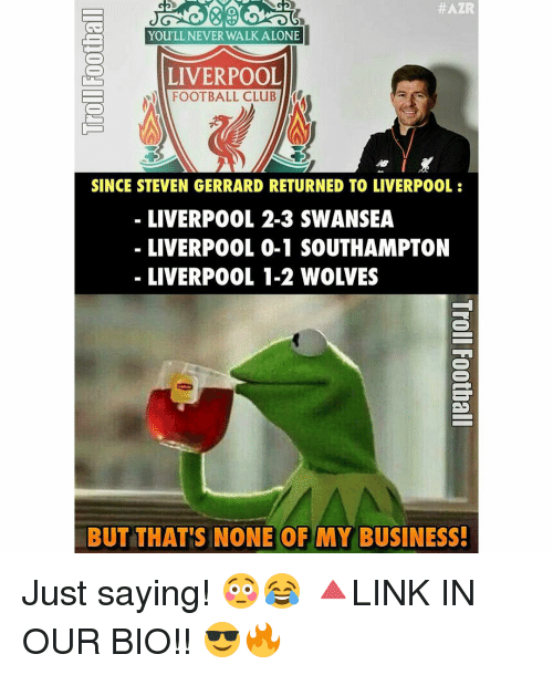 Memes, Steven Gerrard, and 🤖: t ATR  You'LL, NEVER WALK ALONE  LIVERPOOL  FOOTBALL CLUB  SINCE STEVEN GERRARD RETURNED TO LIVERPOOL  LIVERPOOL 2-3 SWANSEA  LIVERPOOL 0-1 SOUTHAMPTON  BUT THAT'S NONE OF MY BUSINESS! Just saying! 😳😂 🔺LINK IN OUR BIO!! 😎🔥