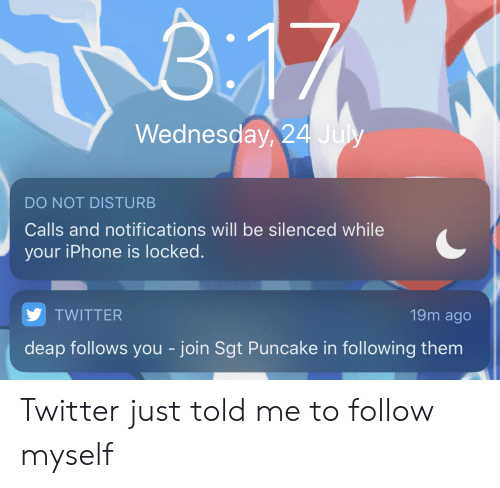 Iphone, Twitter, and Wednesday: T  B.17  Wednesday, 24 July  DO NOT DISTURB  Calls and notifications will be silenced while  your iPhone is locked.  19m ago  TWITTER  deap follows you - join Sgt Puncake in following them Twitter just told me to follow myself