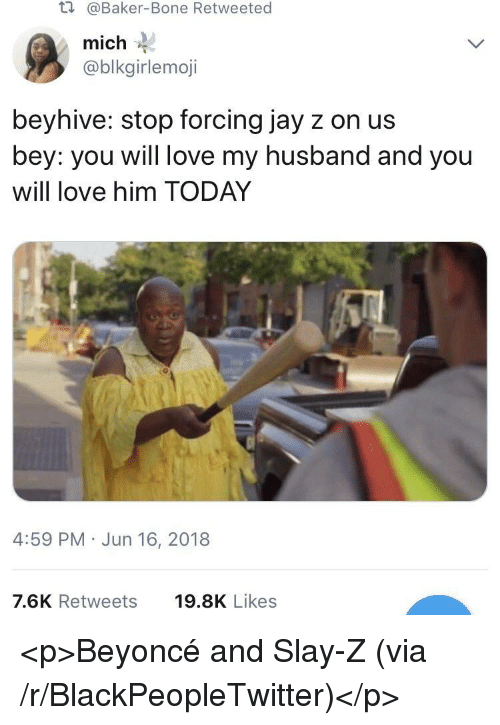 Beyonce, Blackpeopletwitter, and Jay: t.  @Baker-Bone Retweeted  mich  @blkgirlemoji  beyhive: stop forcing jay z on us  bey: you will love my husband and you  will love him TODAY  4:59 PM Jun 16, 2018  7.6K Retweets  19.8K Likes <p>Beyoncé and Slay-Z (via /r/BlackPeopleTwitter)</p>